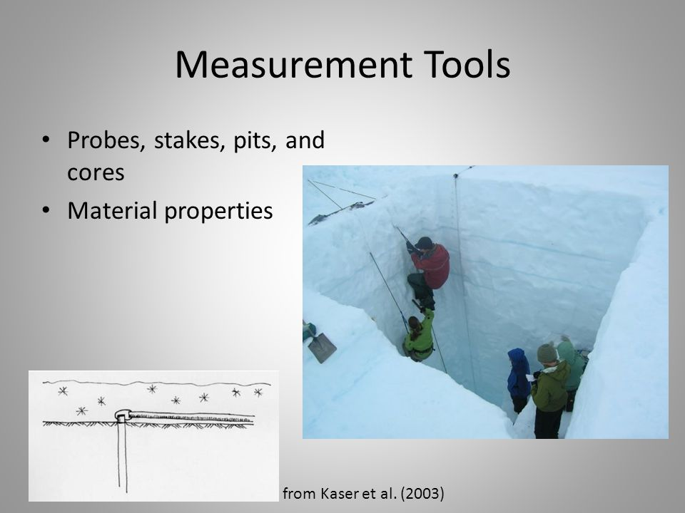 Measurement Tools Probes, stakes, pits, and cores Material properties from Kaser et al. (2003)