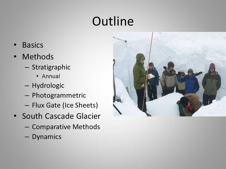 Outline Basics Methods – Stratigraphic Annual – Hydrologic – Photogrammetric – Flux Gate (Ice Sheets) South Cascade Glacier – Comparative Methods – Dynamics