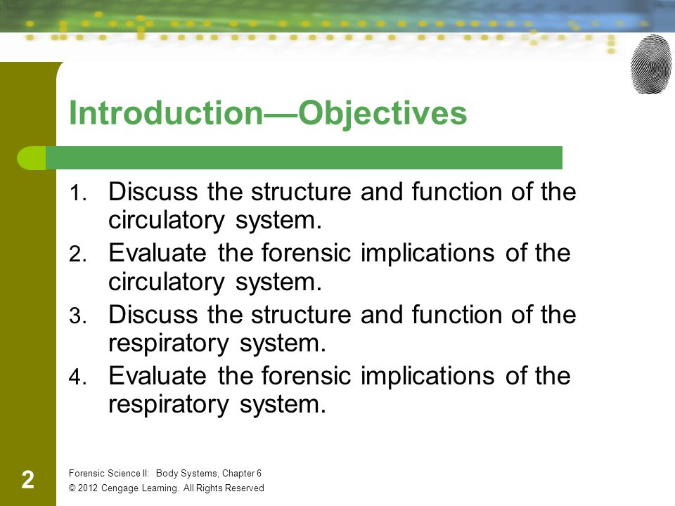 2 Forensic Science II: Body Systems, Chapter 6 © 2012 Cengage Learning. All Rights Reserved Introduction—Objectives 1. Discuss the structure and funct