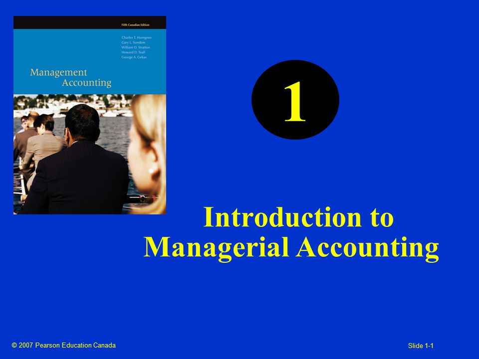 © 2007 Pearson Education Canada Slide 1-1 1 Introduction to Managerial Accounting