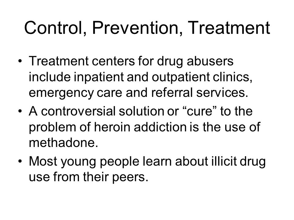 Control, Prevention, Treatment Treatment centers for drug abusers include inpatient and outpatient clinics, emergency care and referral services.