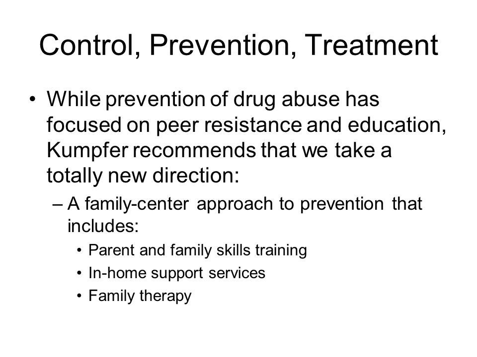 Control, Prevention, Treatment While prevention of drug abuse has focused on peer resistance and education, Kumpfer recommends that we take a totally