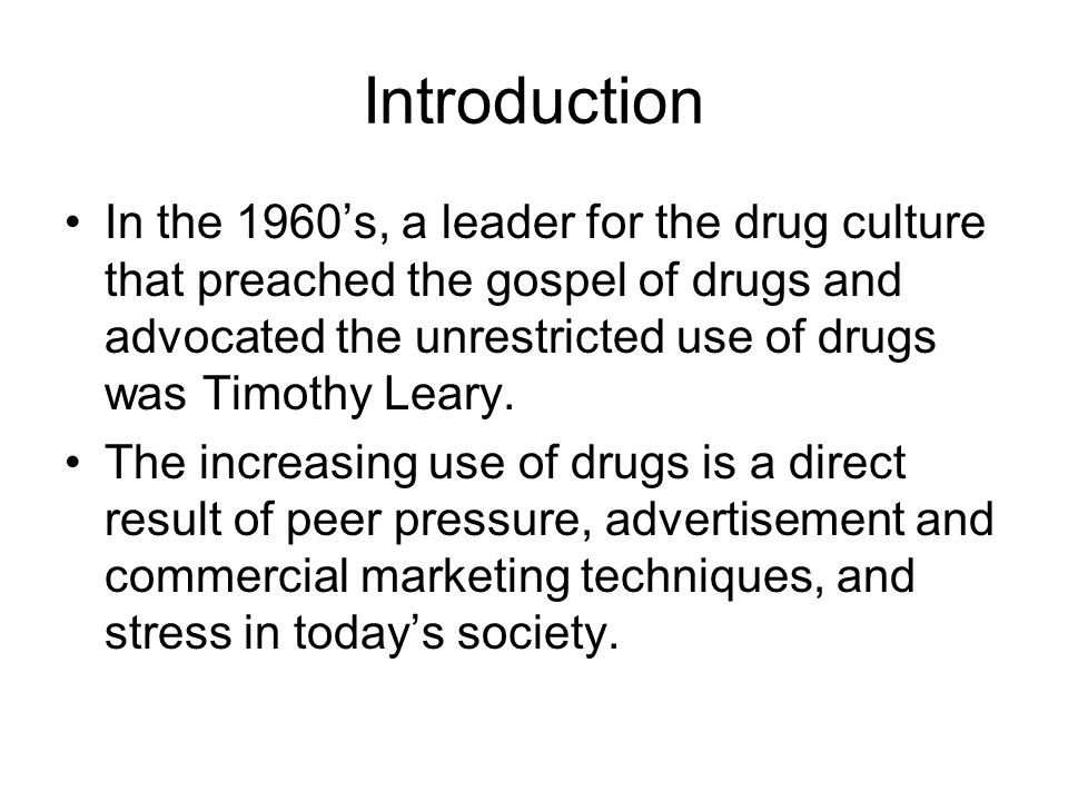 Introduction In the 1960's, a leader for the drug culture that preached the gospel of drugs and advocated the unrestricted use of drugs was Timothy Leary.