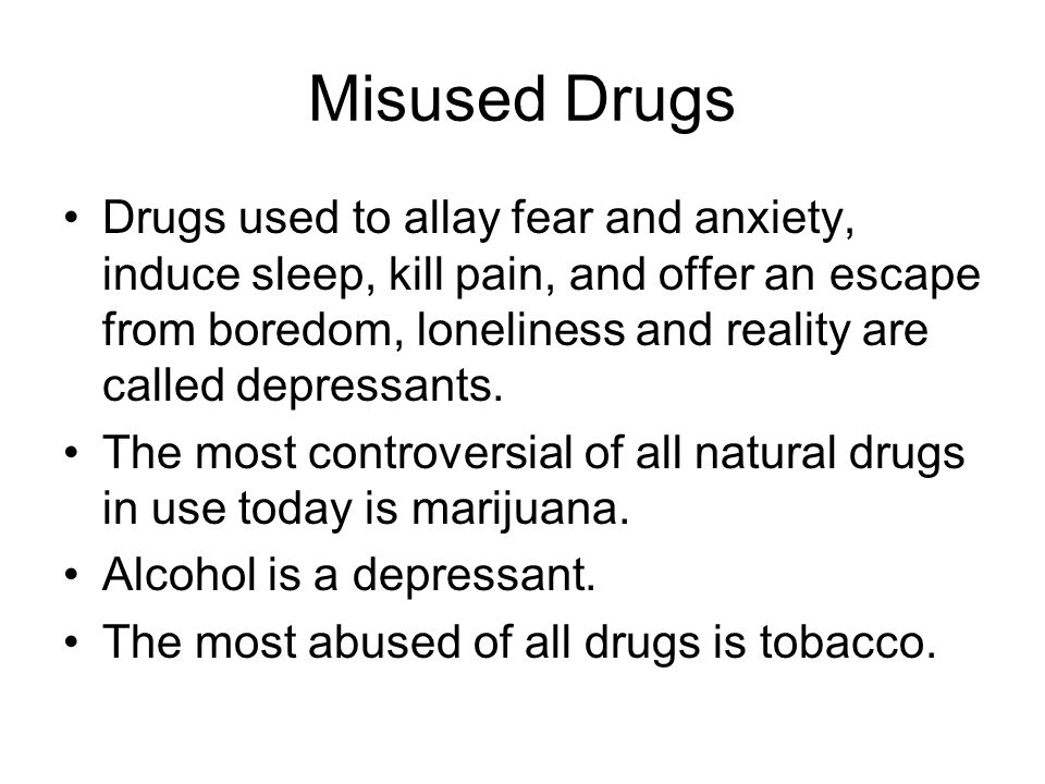 Misused Drugs Drugs used to allay fear and anxiety, induce sleep, kill pain, and offer an escape from boredom, loneliness and reality are called depressants.