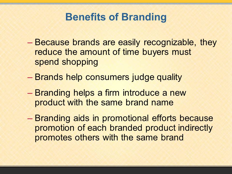 Benefits of Branding –Because brands are easily recognizable, they reduce the amount of time buyers must spend shopping –Brands help consumers judge q