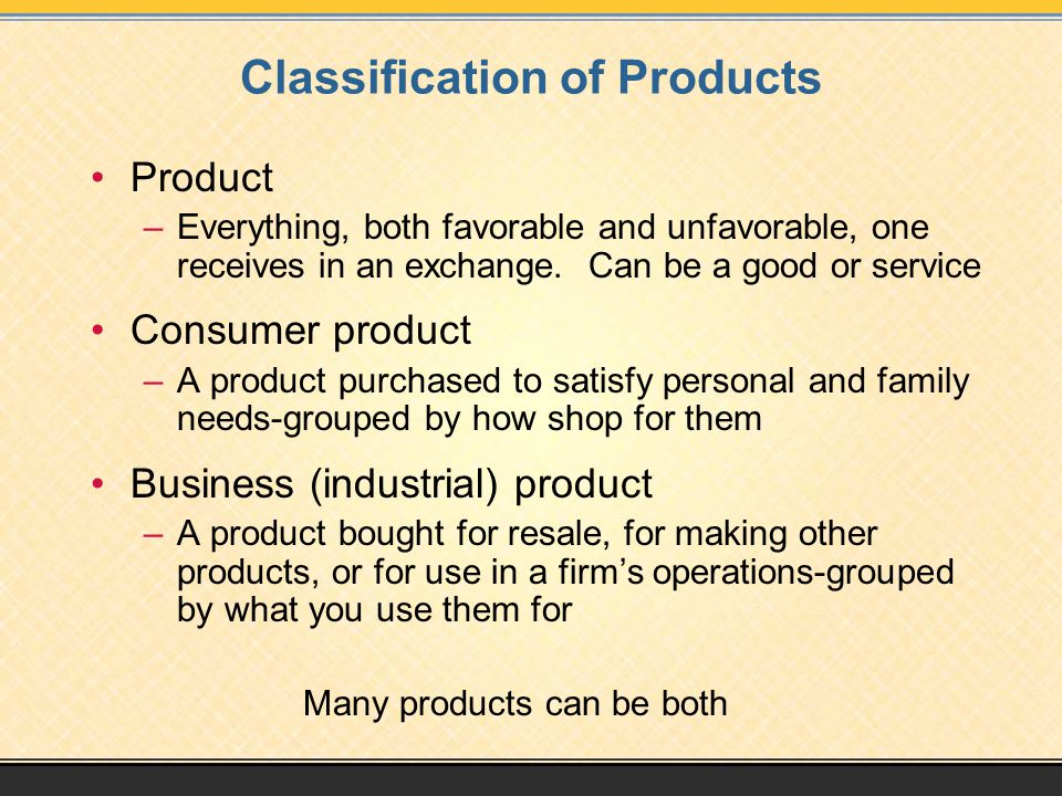 Classification of Products Product –Everything, both favorable and unfavorable, one receives in an exchange. Can be a good or service Consumer product