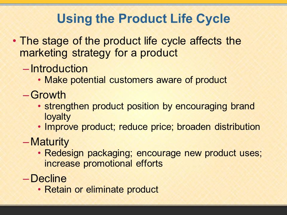 The stage of the product life cycle affects the marketing strategy for a product –Introduction Make potential customers aware of product –Growth stren