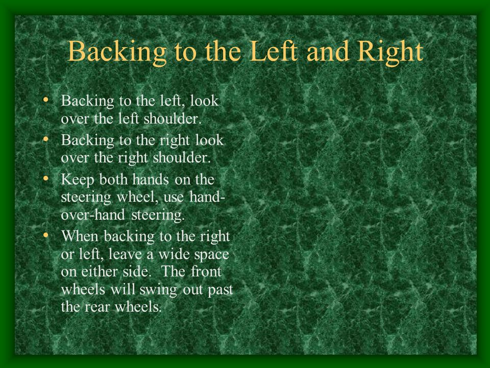 Backing to the Left and Right Backing to the left, look over the left shoulder. Backing to the right look over the right shoulder. Keep both hands on