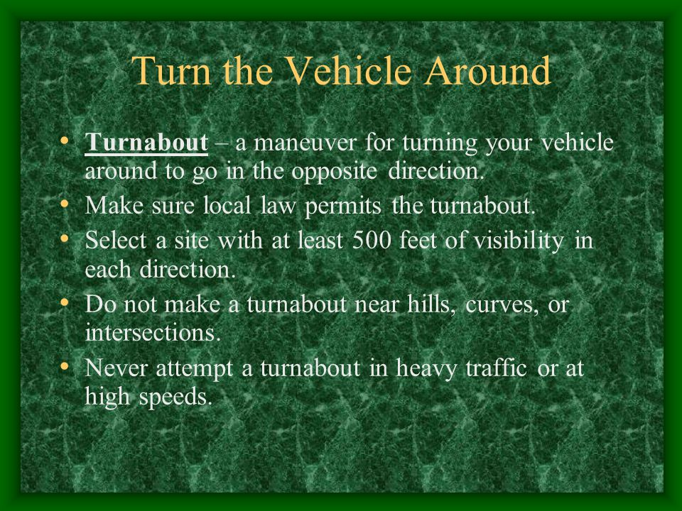 Turn the Vehicle Around Turnabout – a maneuver for turning your vehicle around to go in the opposite direction. Make sure local law permits the turnab