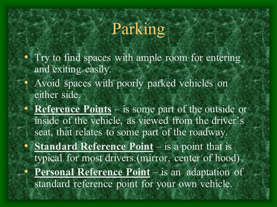 Parking Try to find spaces with ample room for entering and exiting easily. Avoid spaces with poorly parked vehicles on either side. Reference Points