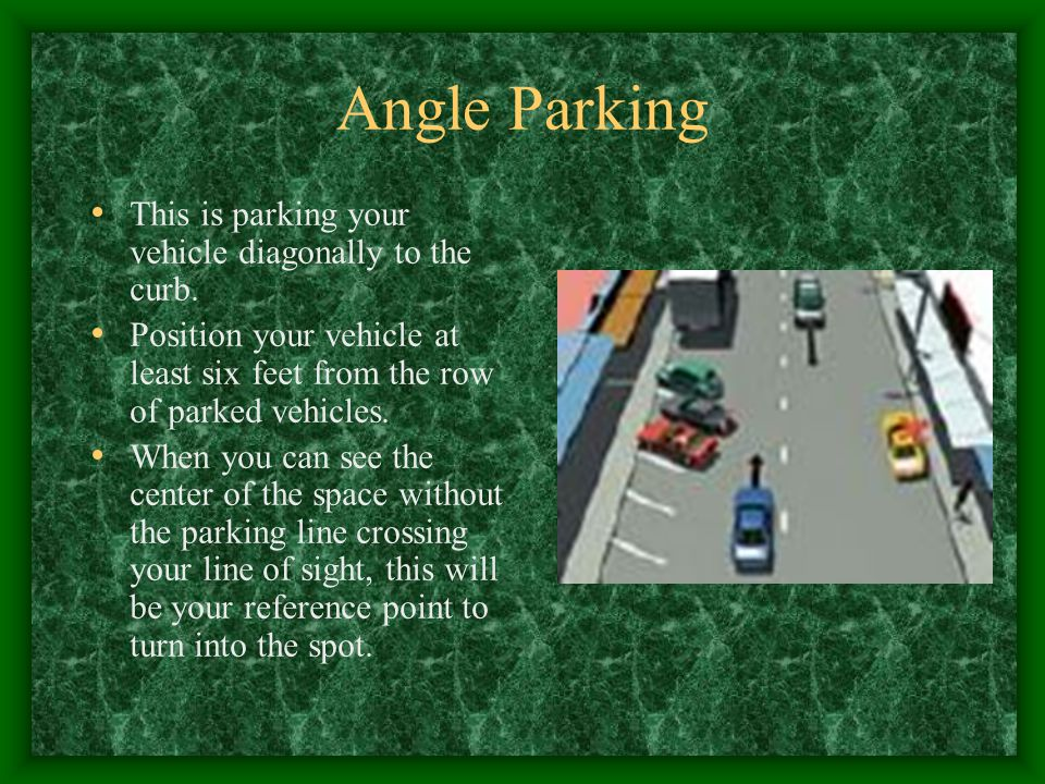 Angle Parking This is parking your vehicle diagonally to the curb. Position your vehicle at least six feet from the row of parked vehicles. When you c