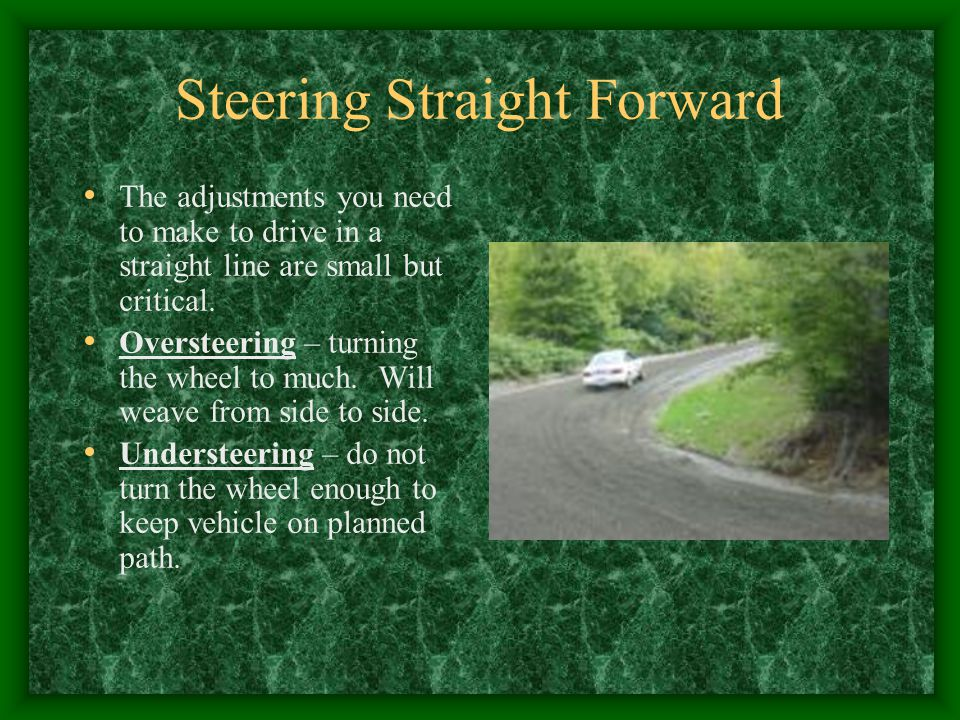 Steering Straight Forward The adjustments you need to make to drive in a straight line are small but critical. Oversteering – turning the wheel to muc