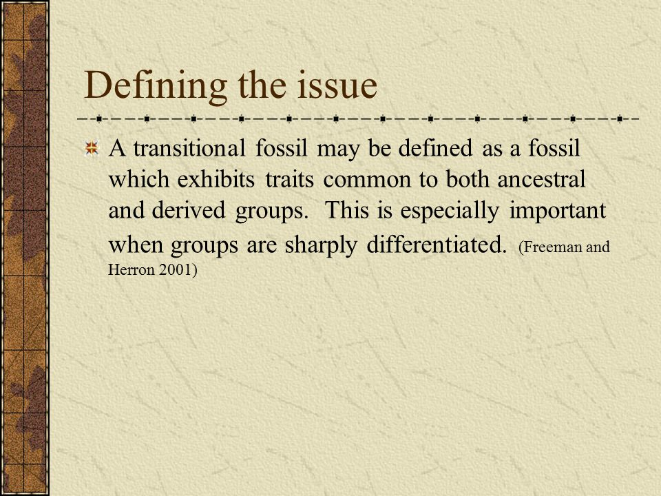 Defining the issue A transitional fossil may be defined as a fossil which exhibits traits common to both ancestral and derived groups.