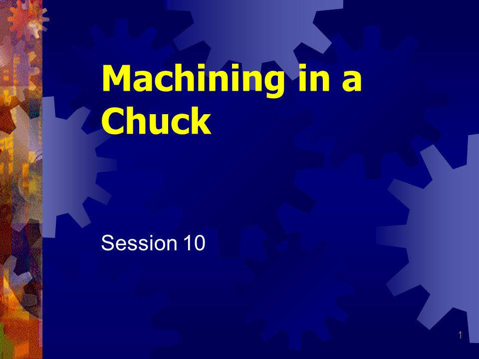 1 Machining in a Chuck Session 10