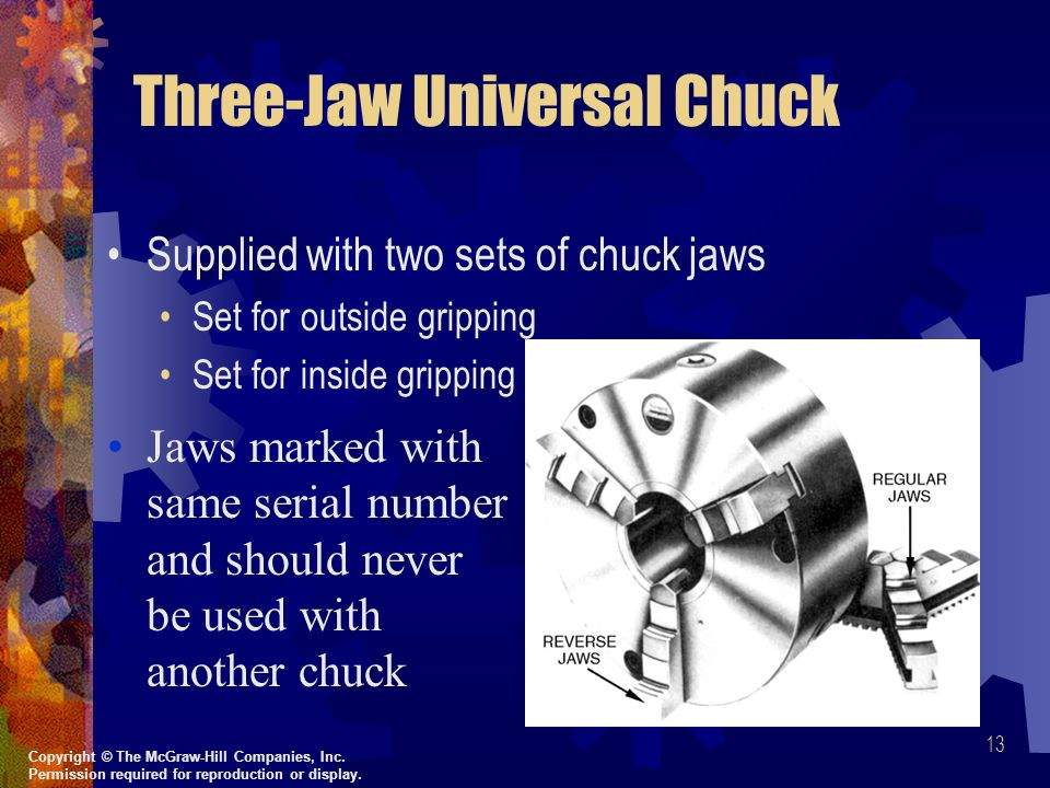 13 Three-Jaw Universal Chuck Supplied with two sets of chuck jaws Set for outside gripping Set for inside gripping Jaws marked with same serial number