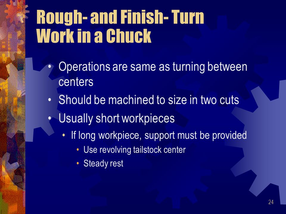 24 Rough- and Finish- Turn Work in a Chuck Operations are same as turning between centers Should be machined to size in two cuts Usually short workpie
