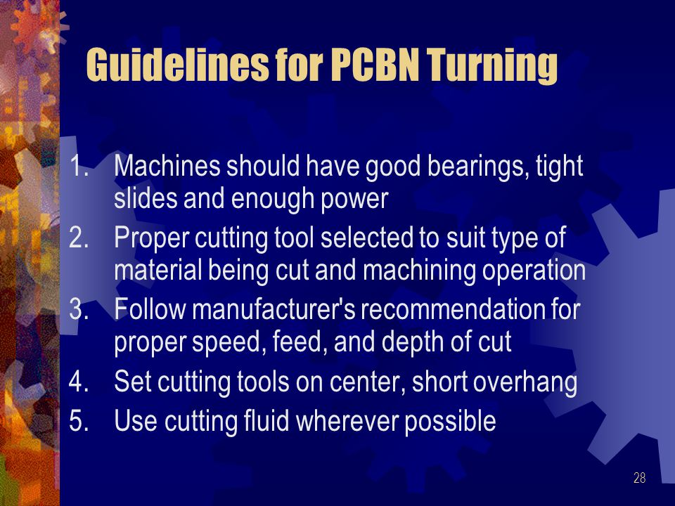 28 Guidelines for PCBN Turning 1.Machines should have good bearings, tight slides and enough power 2.Proper cutting tool selected to suit type of mate