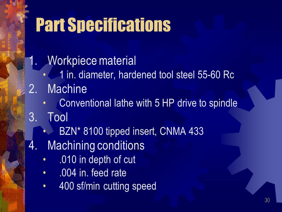 30 Part Specifications 1.Workpiece material 1 in. diameter, hardened tool steel 55-60 Rc 2.Machine Conventional lathe with 5 HP drive to spindle 3.Too