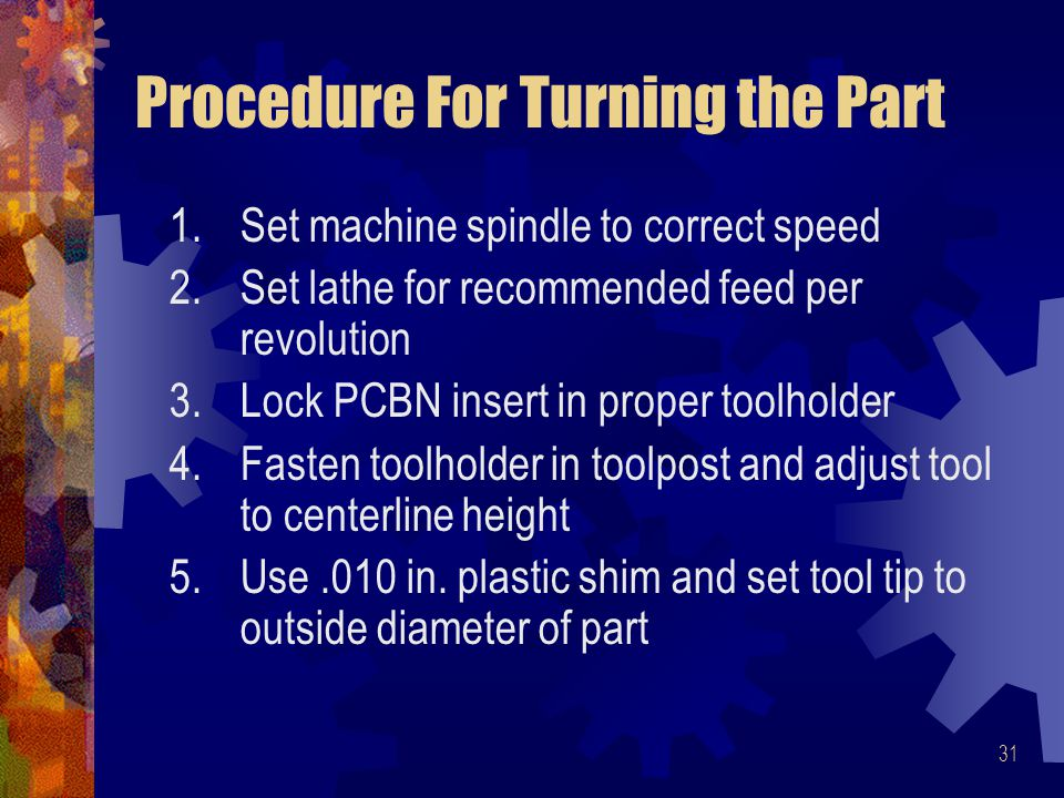31 Procedure For Turning the Part 1.Set machine spindle to correct speed 2.Set lathe for recommended feed per revolution 3.Lock PCBN insert in proper