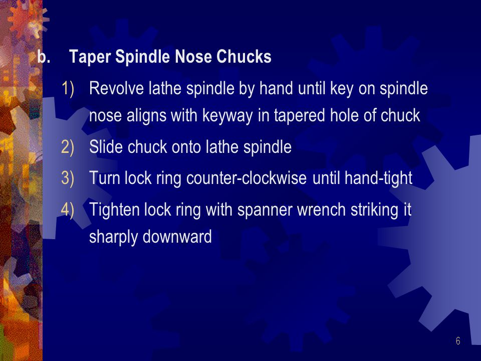 17 Procedure To Mount Work in Four-Jaw Chuck 1.Measure diameter of work to be chucked 2.With chuck wrench, adjust jaws to approximate size according to ring marks on face of chuck 3.Set work in chuck and tighten jaws snugly against work surface 4.True workpiece by either chalk method or surface gage method