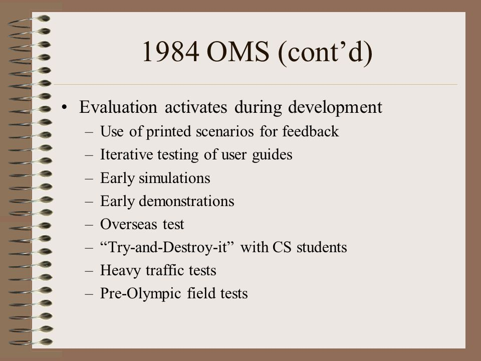 1984 OMS (cont'd) Evaluation activates during development –Use of printed scenarios for feedback –Iterative testing of user guides –Early simulations –Early demonstrations –Overseas test – Try-and-Destroy-it with CS students –Heavy traffic tests –Pre-Olympic field tests