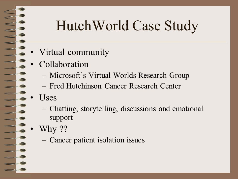 HutchWorld Case Study Virtual community Collaboration –Microsoft's Virtual Worlds Research Group –Fred Hutchinson Cancer Research Center Uses –Chatting, storytelling, discussions and emotional support Why ?.