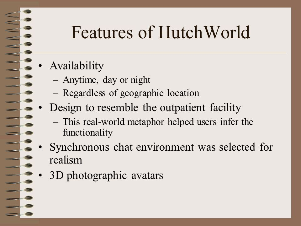 Features of HutchWorld Availability –Anytime, day or night –Regardless of geographic location Design to resemble the outpatient facility –This real-world metaphor helped users infer the functionality Synchronous chat environment was selected for realism 3D photographic avatars