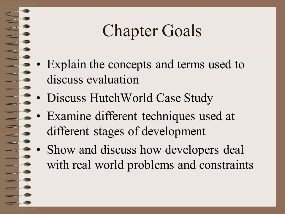 Chapter Goals Explain the concepts and terms used to discuss evaluation Discuss HutchWorld Case Study Examine different techniques used at different stages of development Show and discuss how developers deal with real world problems and constraints
