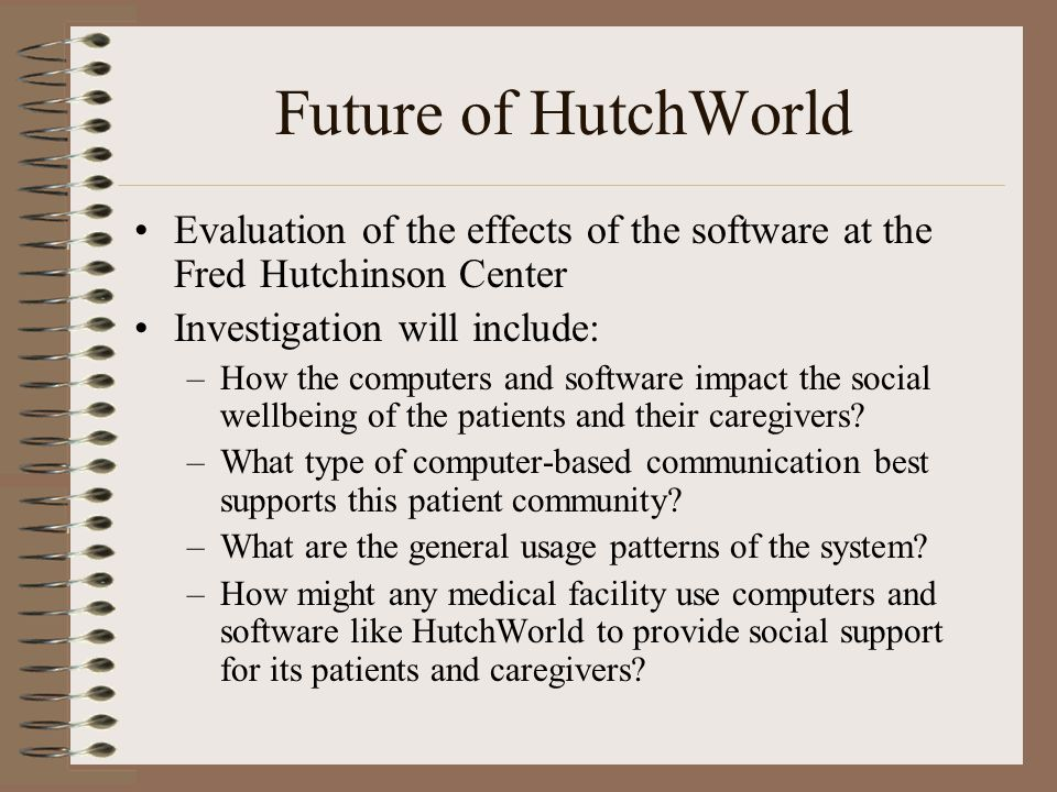 Future of HutchWorld Evaluation of the effects of the software at the Fred Hutchinson Center Investigation will include: –How the computers and software impact the social wellbeing of the patients and their caregivers.