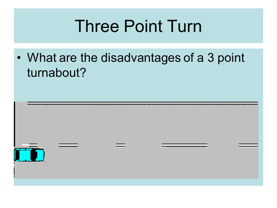 Three Point Turn What are the disadvantages of a 3 point turnabout?