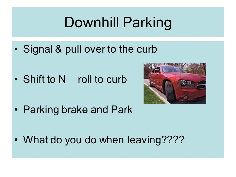 Downhill Parking Signal & pull over to the curb Shift to N roll to curb Parking brake and Park What do you do when leaving????