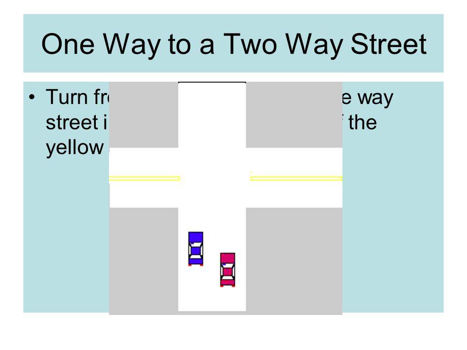 One Way to a Two Way Street Turn from the left lane on the one way street into the lane to the right of the yellow line.