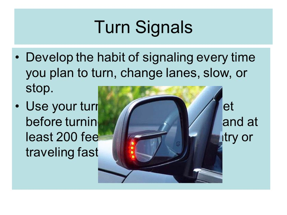 Turn Signals Develop the habit of signaling every time you plan to turn, change lanes, slow, or stop. Use your turn signal at least 100 feet before tu