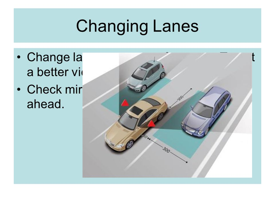 Changing Lanes Change lanes to prepare for a turn. To get a better view. Check mirrors, blind spots and road ahead.