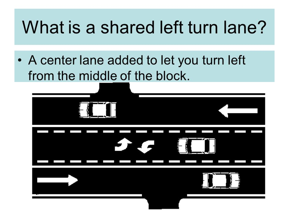 What is a shared left turn lane? A center lane added to let you turn left from the middle of the block.