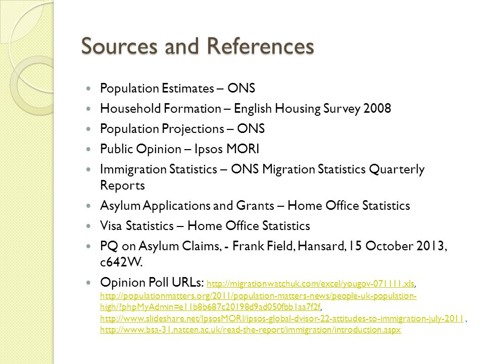 Sources and References Population Estimates – ONS Household Formation – English Housing Survey 2008 Population Projections – ONS Public Opinion – Ipsos MORI Immigration Statistics – ONS Migration Statistics Quarterly Reports Asylum Applications and Grants – Home Office Statistics Visa Statistics – Home Office Statistics PQ on Asylum Claims, - Frank Field, Hansard, 15 October 2013, c642W.