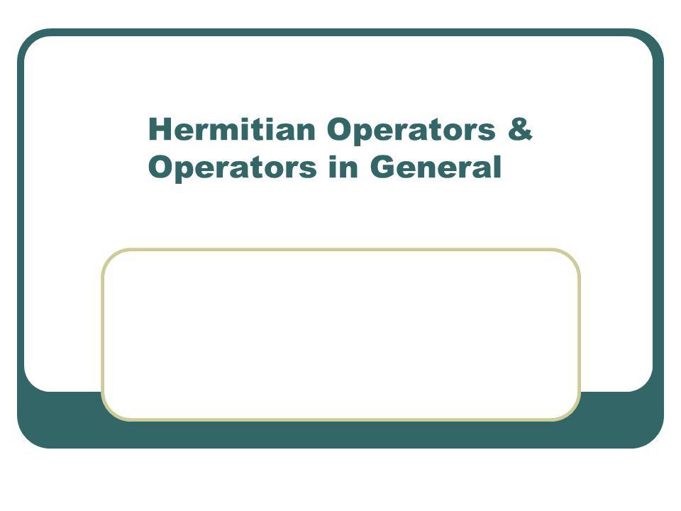 Hermitian Operators & Operators in General