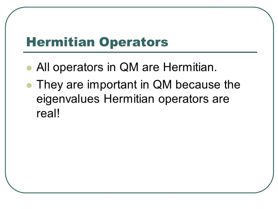 Hermitian Operators All operators in QM are Hermitian. They are important in QM because the eigenvalues Hermitian operators are real!