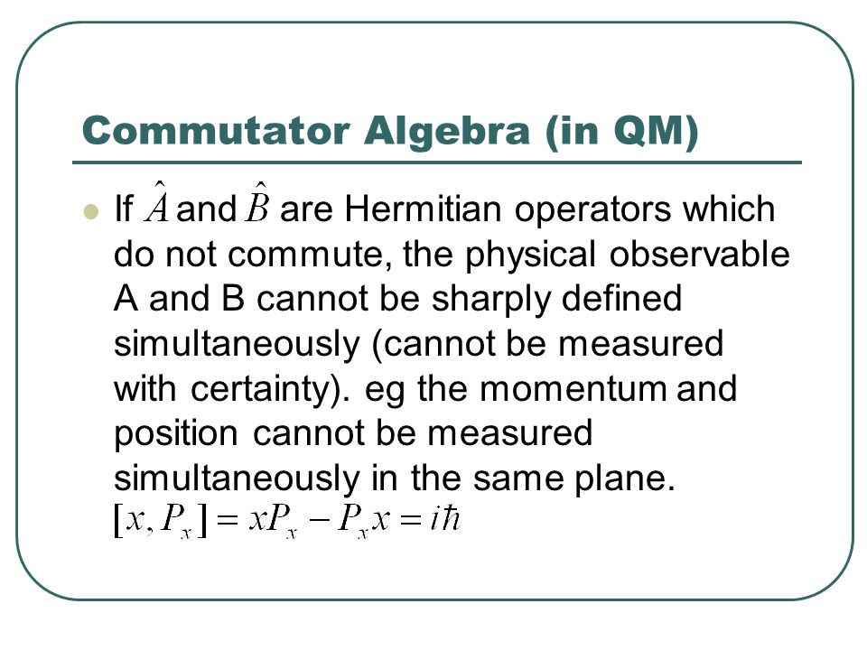 Commutator Algebra (in QM) If and are Hermitian operators which do not commute, the physical observable A and B cannot be sharply defined simultaneous