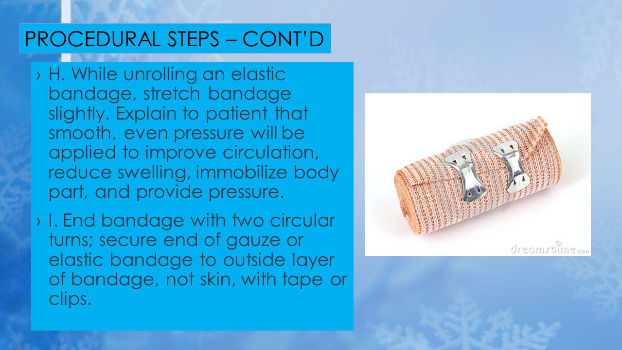 ›H. While unrolling an elastic bandage, stretch bandage slightly. Explain to patient that smooth, even pressure will be applied to improve circulation
