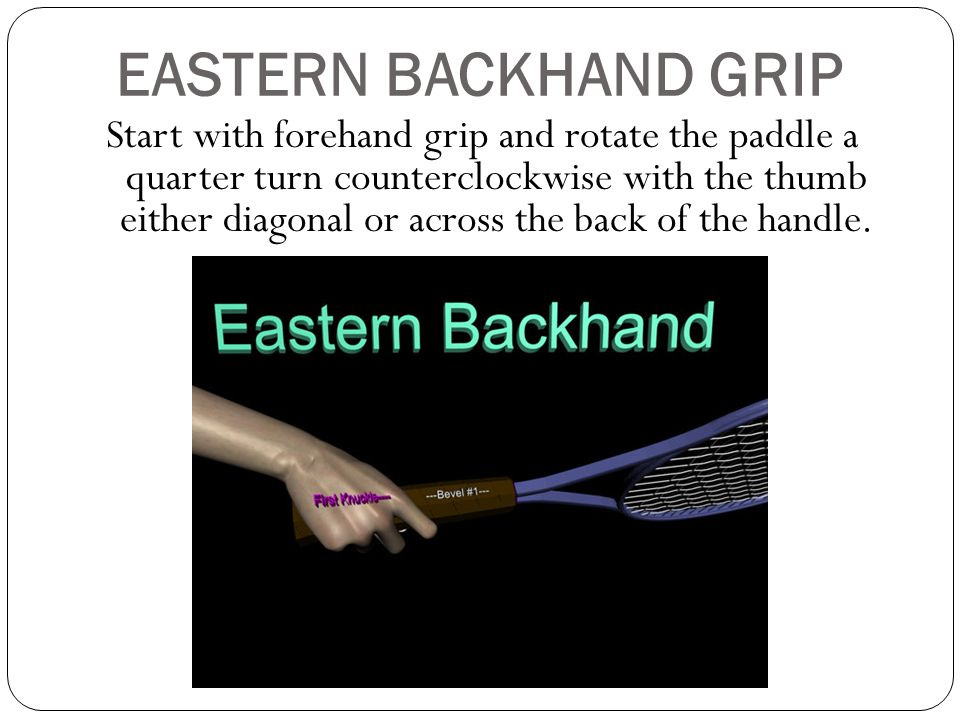 EASTERN BACKHAND GRIP Start with forehand grip and rotate the paddle a quarter turn counterclockwise with the thumb either diagonal or across the back