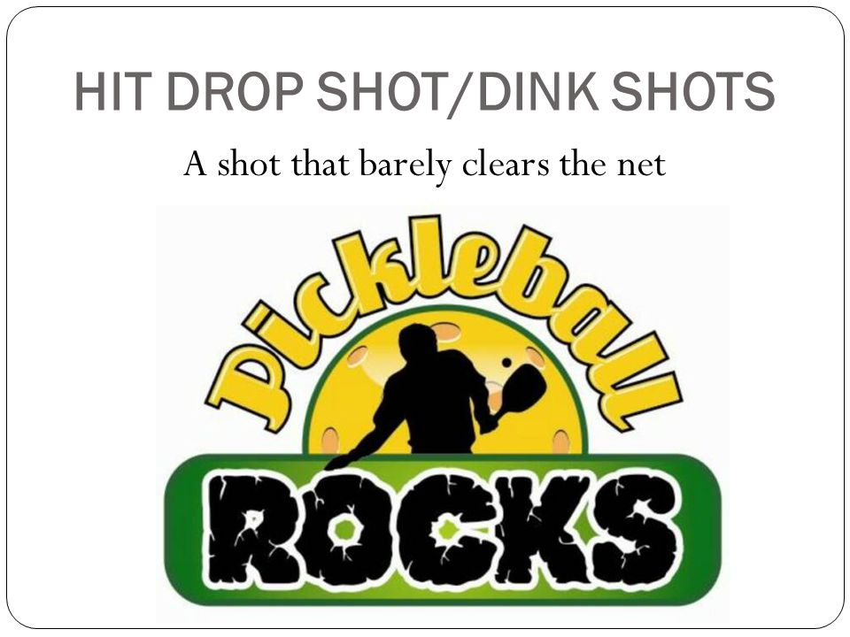 HIT DROP SHOT/DINK SHOTS A shot that barely clears the net