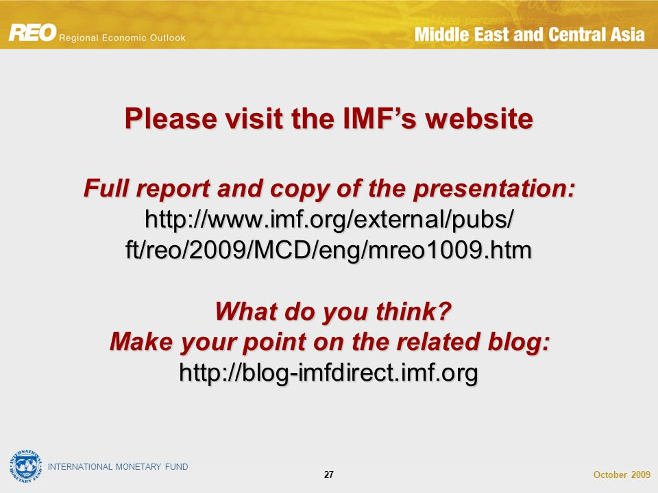 INTERNATIONAL MONETARY FUND October 200927 Full report and copy of the presentation: http://www.imf.org/external/pubs/ ft/reo/2009/MCD/eng/mreo1009.ht