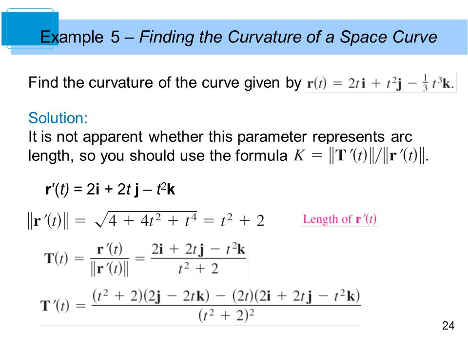 24 Find the curvature of the curve given by Solution: It is not apparent whether this parameter represents arc length, so you should use the formula r′(t) = 2i + 2t j – t 2 k Example 5 – Finding the Curvature of a Space Curve