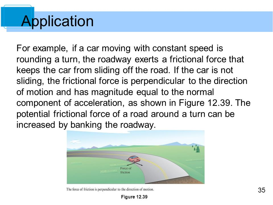 35 For example, if a car moving with constant speed is rounding a turn, the roadway exerts a frictional force that keeps the car from sliding off the road.