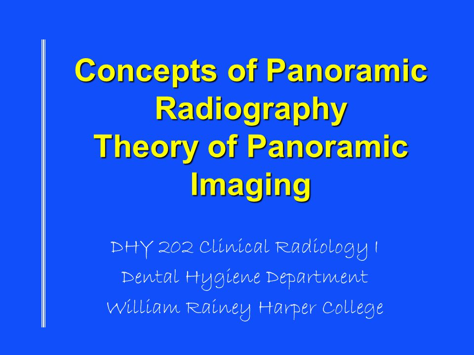 Concepts of Panoramic Radiography Theory of Panoramic Imaging DHY 202 Clinical Radiology I Dental Hygiene Department William Rainey Harper College