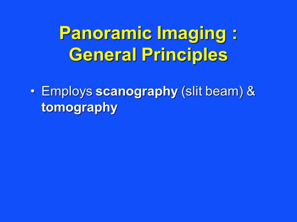Panoramic Imaging : General Principles Employs scanography (slit beam) & tomographyEmploys scanography (slit beam) & tomography