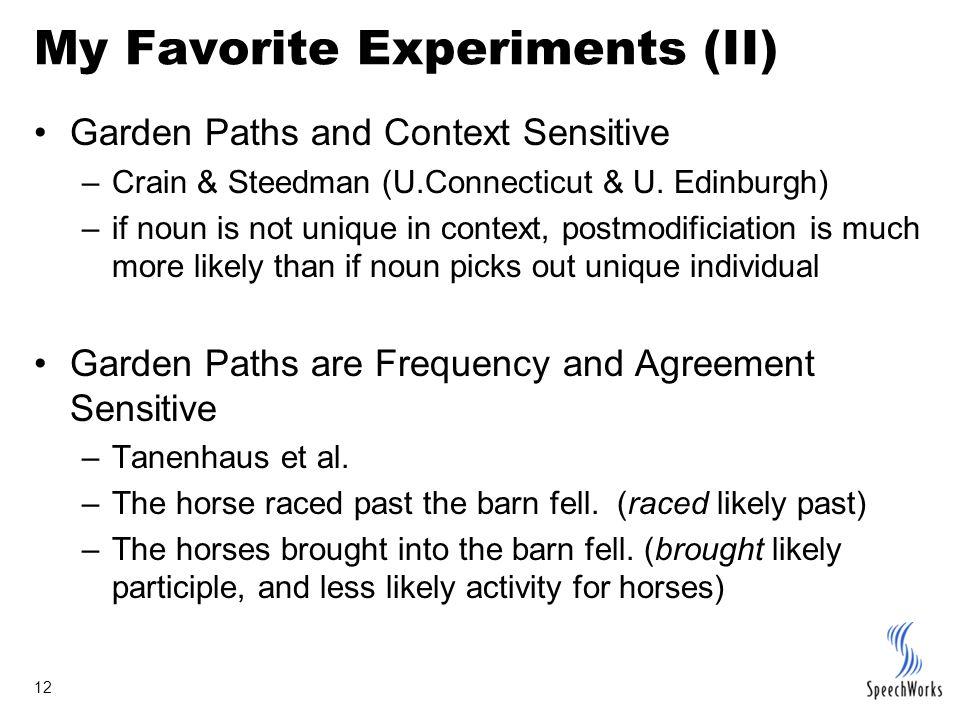 12 My Favorite Experiments (II) Garden Paths and Context Sensitive –Crain & Steedman (U.Connecticut & U. Edinburgh) –if noun is not unique in context,