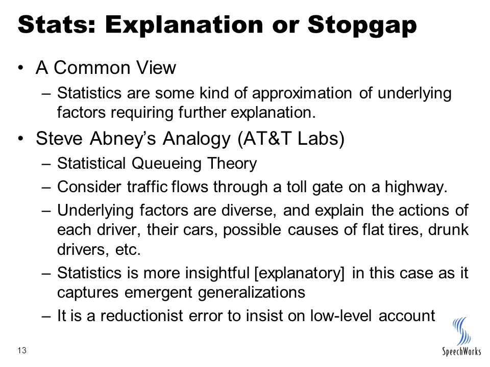 13 Stats: Explanation or Stopgap A Common View –Statistics are some kind of approximation of underlying factors requiring further explanation.