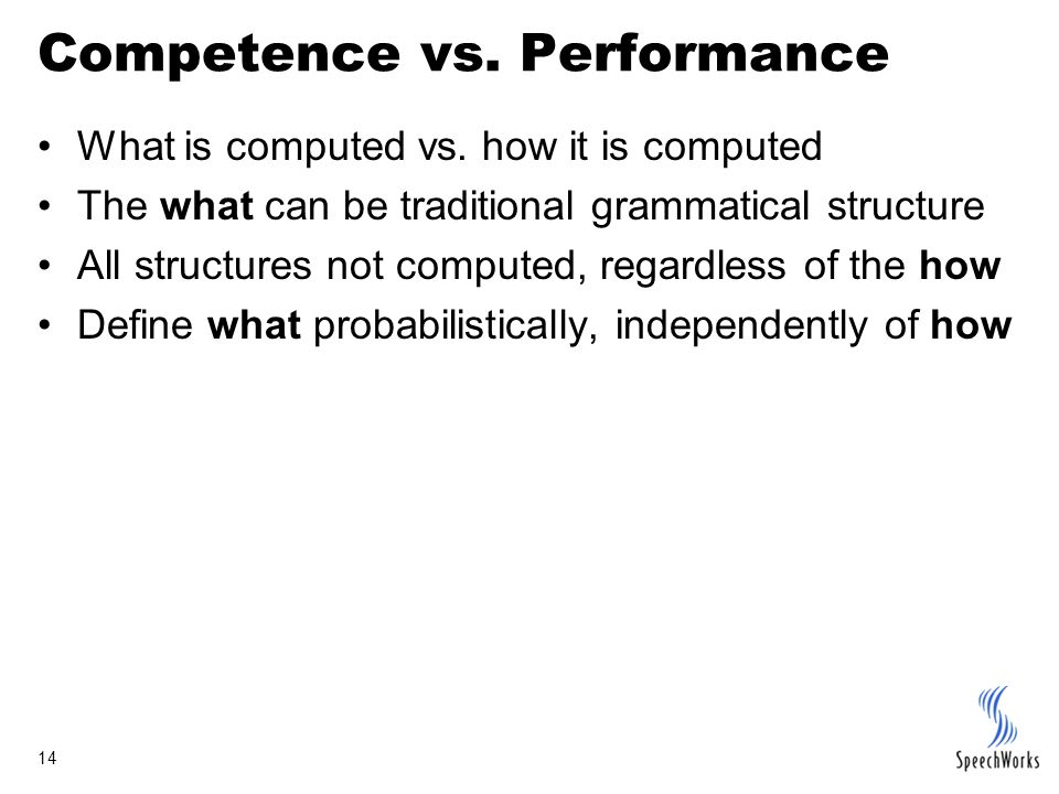 14 Competence vs. Performance What is computed vs. how it is computed The what can be traditional grammatical structure All structures not computed, r
